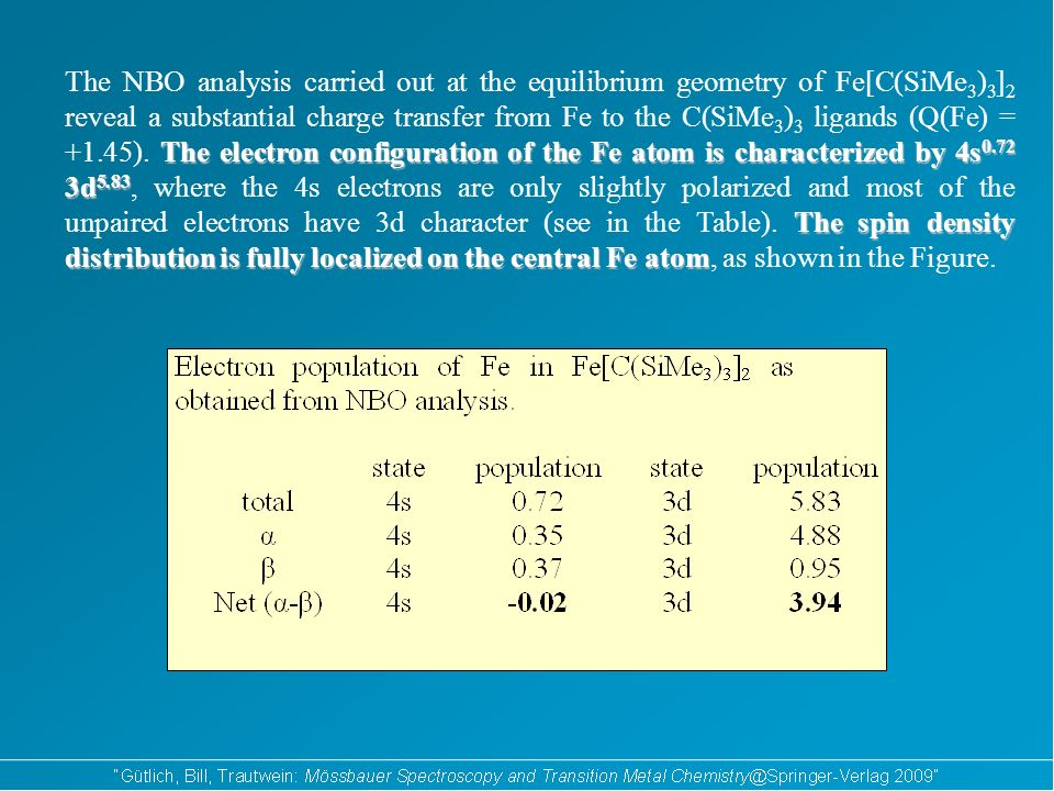 The electron configuration of the Fe atom is characterized by 4s 0.72 3d 5.83 The spin density distribution is fully localized on the central Fe atom The NBO analysis carried out at the equilibrium geometry of Fe[C(SiMe 3 ) 3 ] 2 reveal a substantial charge transfer from Fe to the C(SiMe 3 ) 3 ligands (Q(Fe) = +1.45).