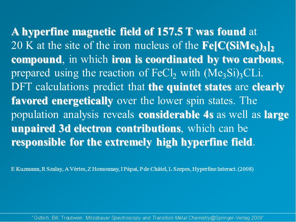 A hyperfine magnetic field of T was found A hyperfine magnetic field of T was found at Fe[C(SiMe 3 ) 3 ] 2 compoundiron is coordinated by two carbons 20 K at the site of the iron nucleus of the Fe[C(SiMe 3 ) 3 ] 2 compound, in which iron is coordinated by two carbons, prepared using the reaction of FeCl 2 with (Me 3 Si) 3 CLi.