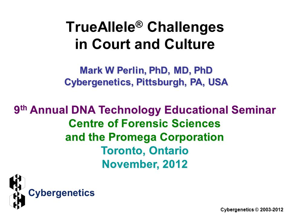 TrueAllele ® Challenges in Court and Culture Cybergenetics © 2003-2012 9 th Annual DNA Technology Educational Seminar Centre of Forensic Sciences and the Promega Corporation Toronto, Ontario November, 2012 Mark W Perlin, PhD, MD, PhD Cybergenetics, Pittsburgh, PA, USA