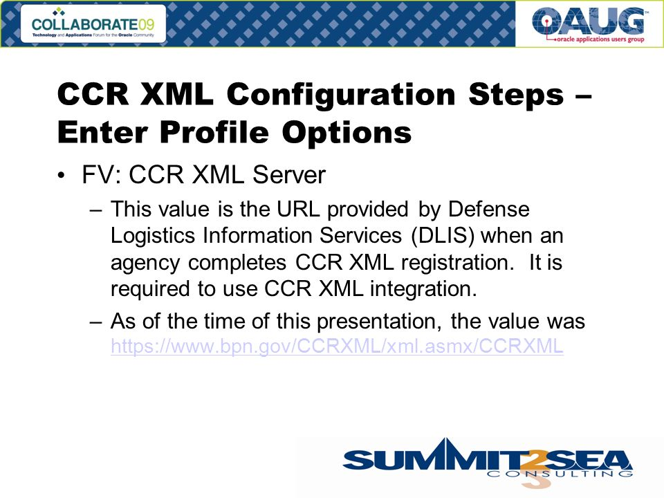 CCR XML Configuration Steps – Enter Profile Options FV: CCR XML Server –This value is the URL provided by Defense Logistics Information Services (DLIS) when an agency completes CCR XML registration.