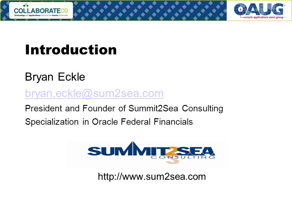 Introduction Bryan Eckle President and Founder of Summit2Sea Consulting Specialization in Oracle Federal Financials