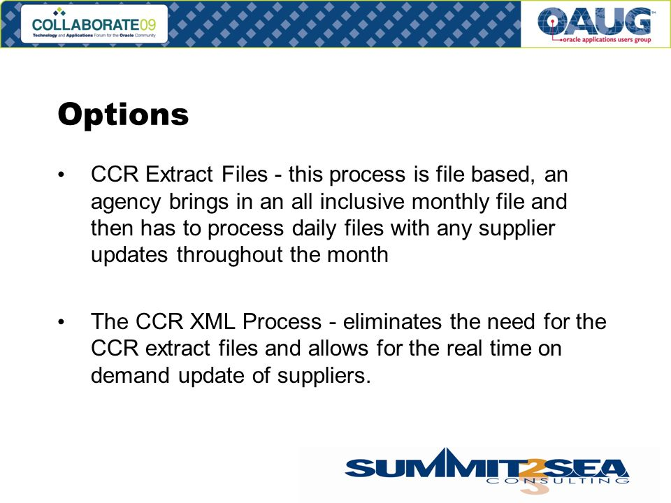 Options CCR Extract Files - this process is file based, an agency brings in an all inclusive monthly file and then has to process daily files with any supplier updates throughout the month The CCR XML Process - eliminates the need for the CCR extract files and allows for the real time on demand update of suppliers.
