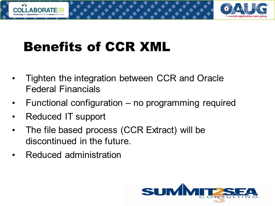 Benefits of CCR XML Tighten the integration between CCR and Oracle Federal Financials Functional configuration – no programming required Reduced IT support The file based process (CCR Extract) will be discontinued in the future.