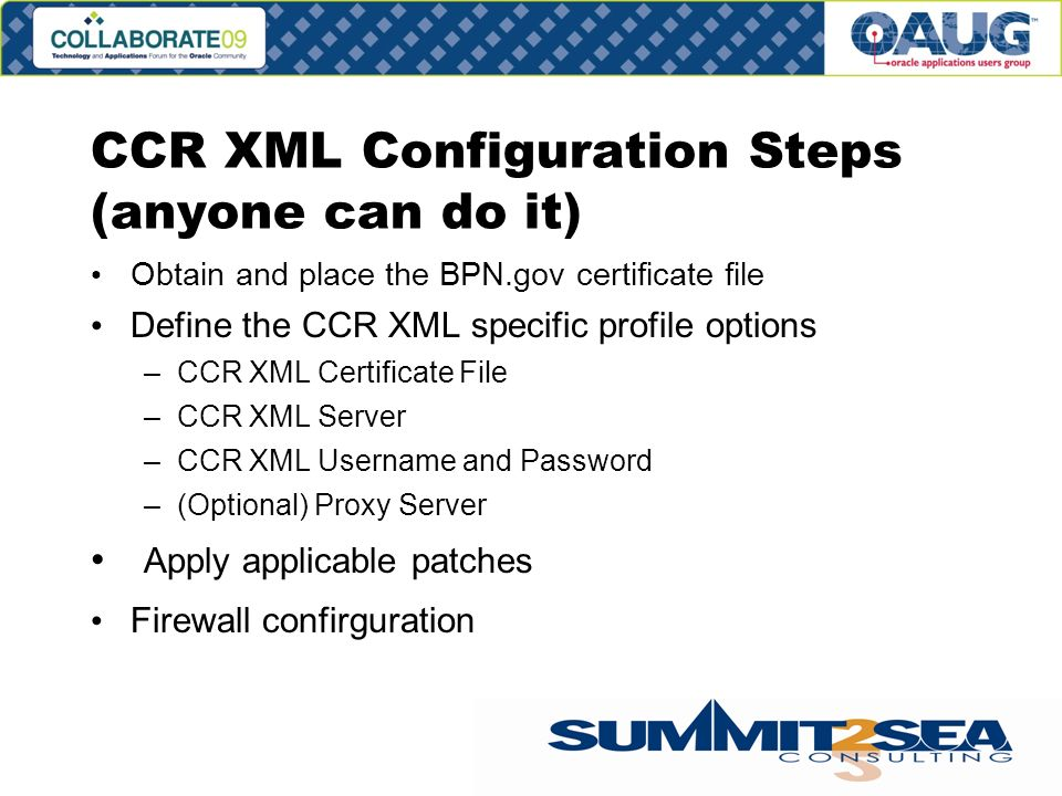 CCR XML Configuration Steps (anyone can do it) Obtain and place the BPN.gov certificate file Define the CCR XML specific profile options –CCR XML Certificate File –CCR XML Server –CCR XML Username and Password –(Optional) Proxy Server Apply applicable patches Firewall confirguration