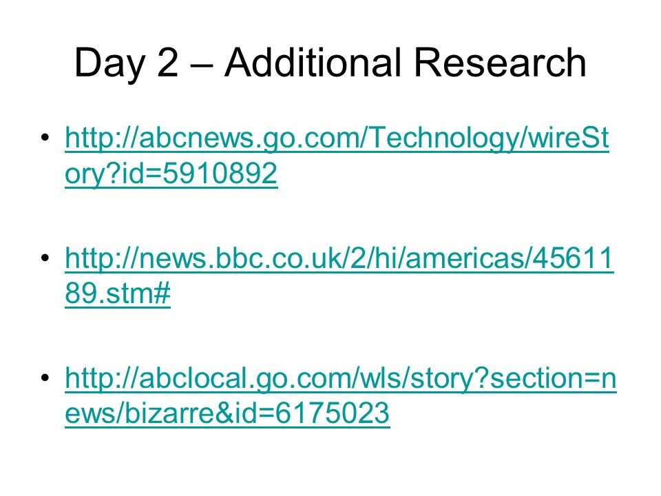 Day 2 – Additional Research http://abcnews.go.com/Technology/wireSt ory id=5910892http://abcnews.go.com/Technology/wireSt ory id=5910892 http://news.bbc.co.uk/2/hi/americas/45611 89.stm#http://news.bbc.co.uk/2/hi/americas/45611 89.stm# http://abclocal.go.com/wls/story section=n ews/bizarre&id=6175023http://abclocal.go.com/wls/story section=n ews/bizarre&id=6175023