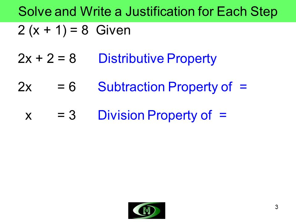 3 Solve and Write a Justification for Each Step 2 (x + 1) = 8 Given 2x + 2 = 8 Distributive Property 2x = 6 Subtraction Property of = x = 3 Division Property of =