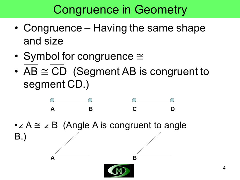 4 Congruence in Geometry Congruence – Having the same shape and size Symbol for congruence AB CD (Segment AB is congruent to segment CD.) ABCD A B (Angle A is congruent to angle B.) AB