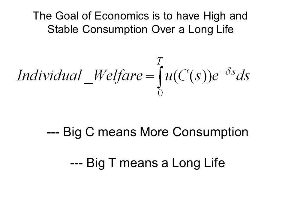 The Goal of Economics is to have High and Stable Consumption Over a Long Life --- Big C means More Consumption --- Big T means a Long Life