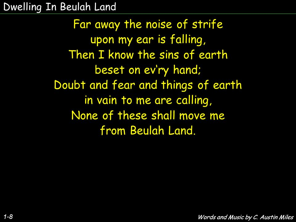 Dwelling In Beulah Land 1-8 Far away the noise of strife upon my ear is falling, Then I know the sins of earth beset on evry hand; Doubt and fear and things of earth in vain to me are calling, None of these shall move me from Beulah Land.