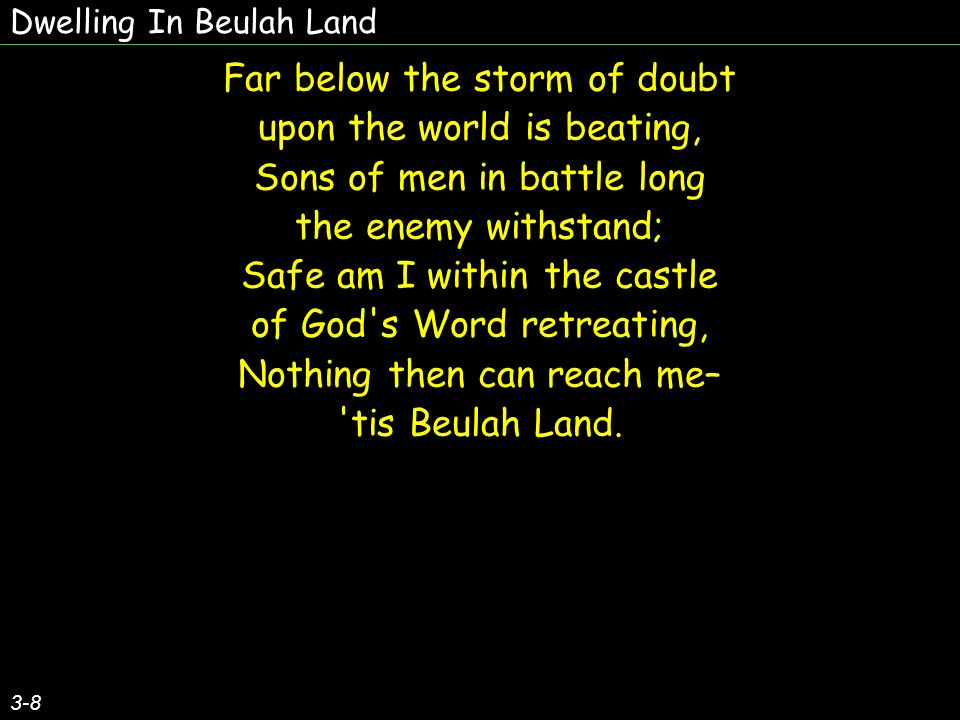 Dwelling In Beulah Land 3-8 Far below the storm of doubt upon the world is beating, Sons of men in battle long the enemy withstand; Safe am I within the castle of God s Word retreating, Nothing then can reach me– tis Beulah Land.