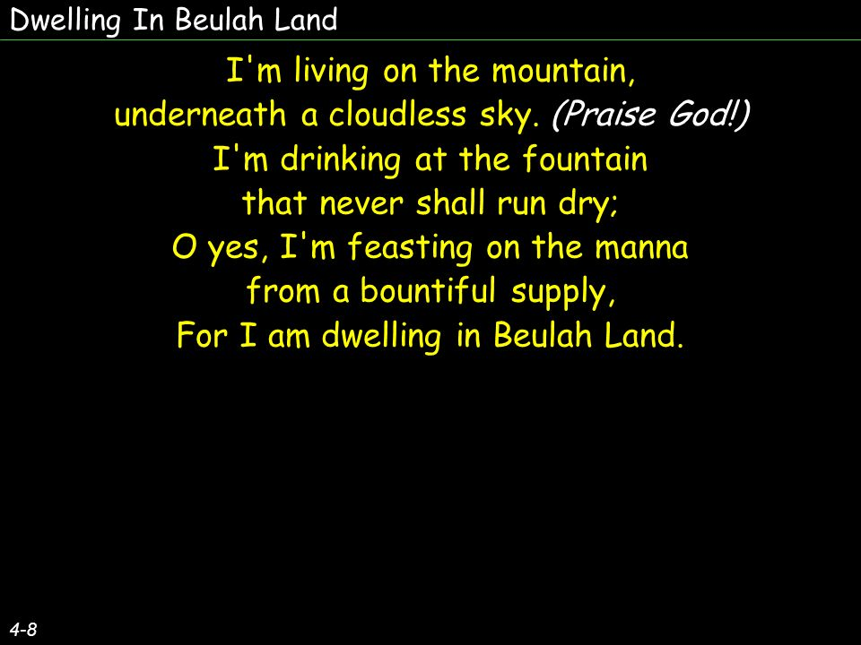 Dwelling In Beulah Land 4-8 I m living on the mountain, underneath a cloudless sky.