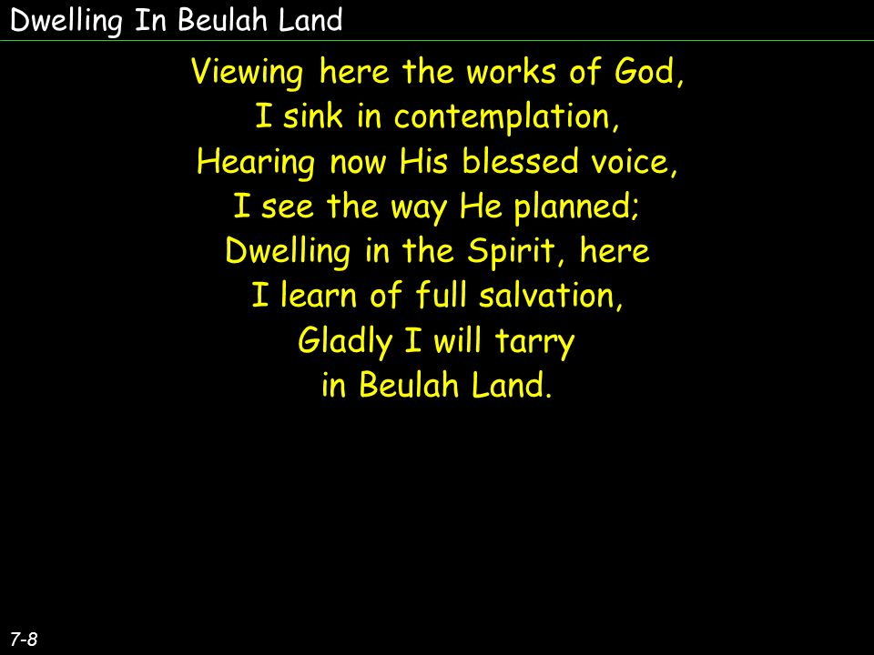 Dwelling In Beulah Land 7-8 Viewing here the works of God, I sink in contemplation, Hearing now His blessed voice, I see the way He planned; Dwelling in the Spirit, here I learn of full salvation, Gladly I will tarry in Beulah Land.