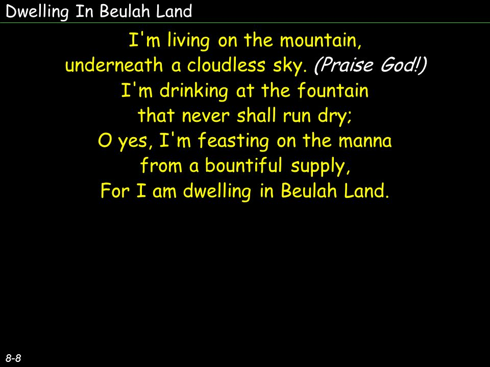Dwelling In Beulah Land 8-8 I m living on the mountain, underneath a cloudless sky.