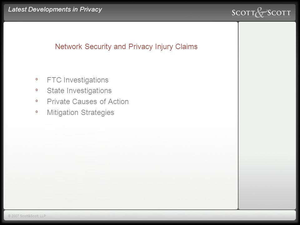 Latest Developments in Privacy © 2007 Scott&Scott, LLP The Business Impact of Data Breach º May 15, 2007 Survey º Commissioned by Scott & Scott LLP º Conducted by Ponemon Institute º Respondents = 720 companies º Margin of Error <3%
