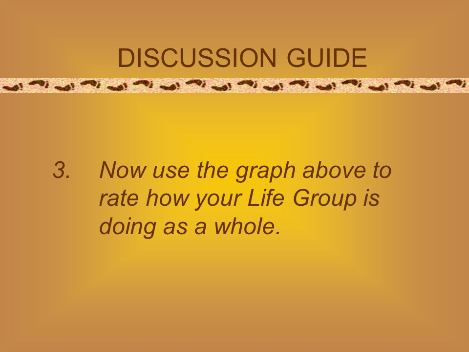 DISCUSSION GUIDE 3.Now use the graph above to rate how your Life Group is doing as a whole.