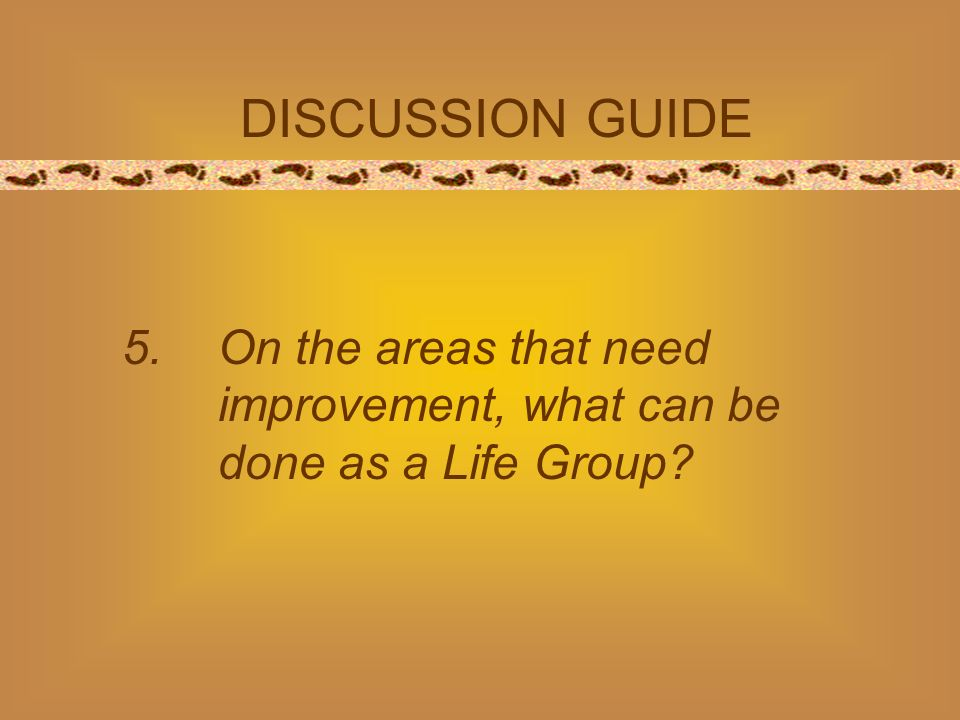 DISCUSSION GUIDE 5.On the areas that need improvement, what can be done as a Life Group