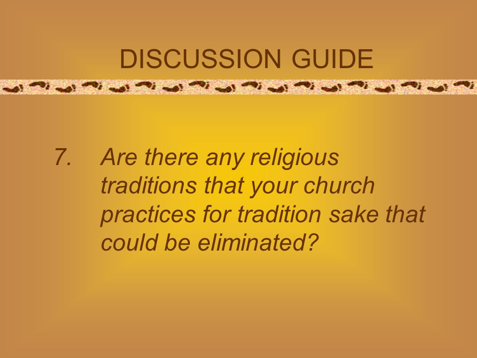 DISCUSSION GUIDE 7.Are there any religious traditions that your church practices for tradition sake that could be eliminated