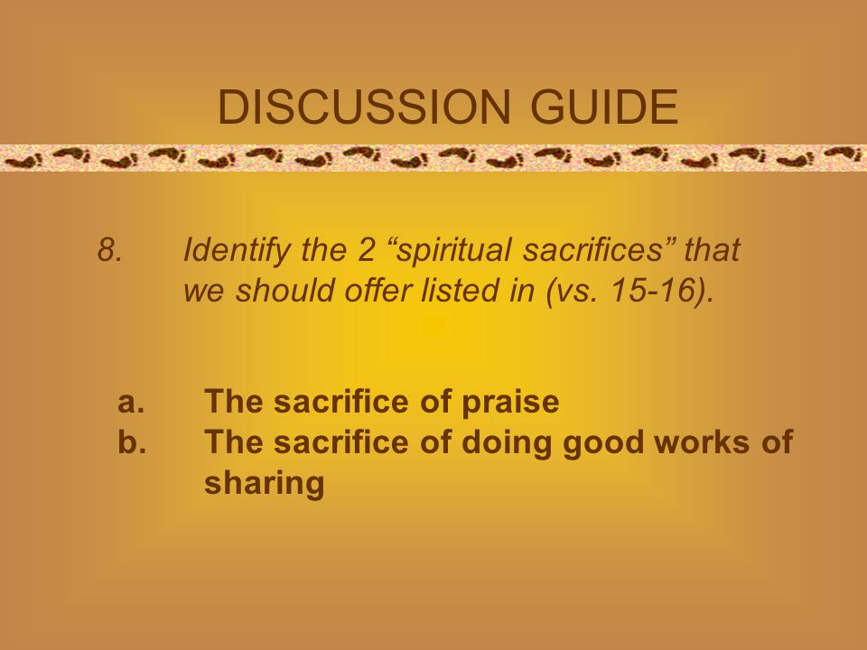 DISCUSSION GUIDE 8. Identify the 2 spiritual sacrifices that we should offer listed in (vs.