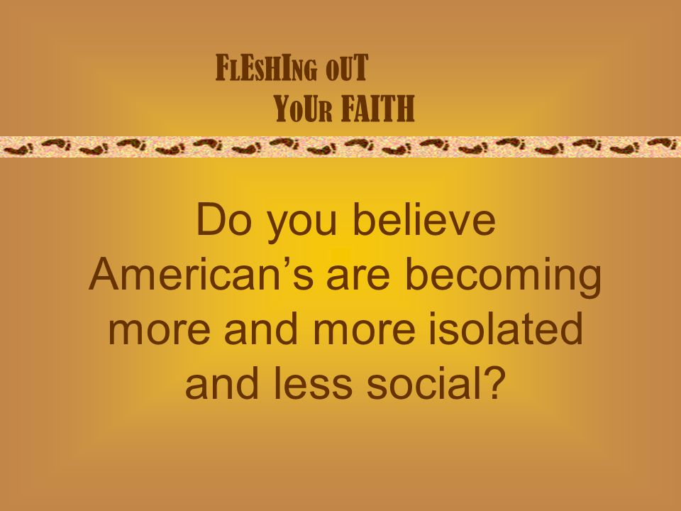 F L E S H I NG O U T Y O U R FAITH Do you believe Americans are becoming more and more isolated and less social