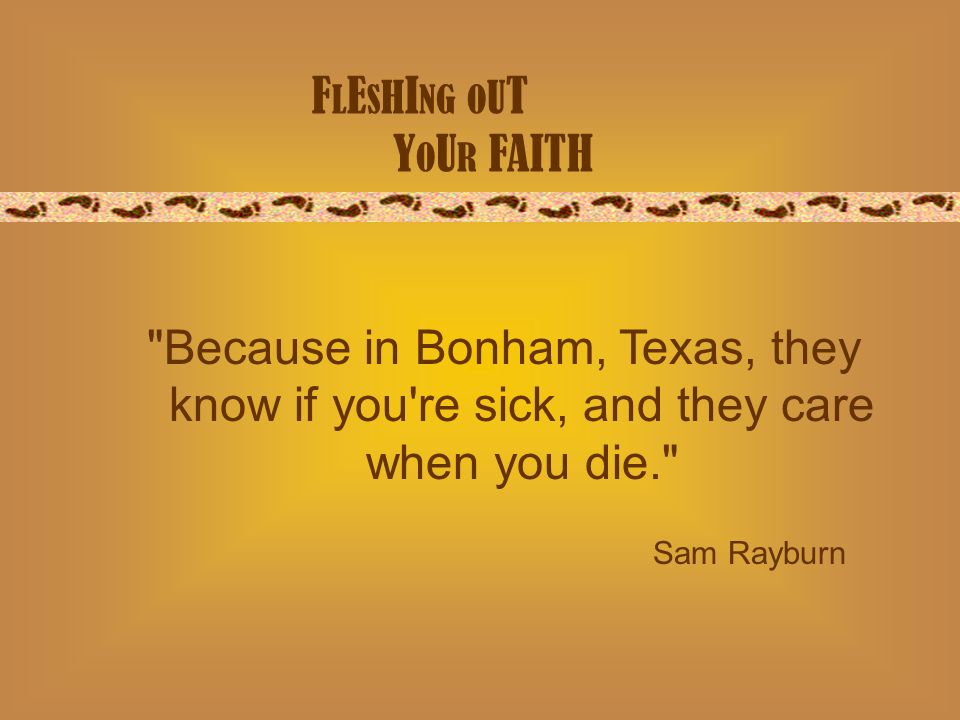 F L E S H I NG O U T Y O U R FAITH Sam Rayburn Because in Bonham, Texas, they know if you re sick, and they care when you die.