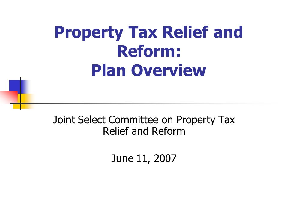 Property Tax Relief and Reform: Plan Overview Joint Select Committee on Property Tax Relief and Reform June 11, 2007