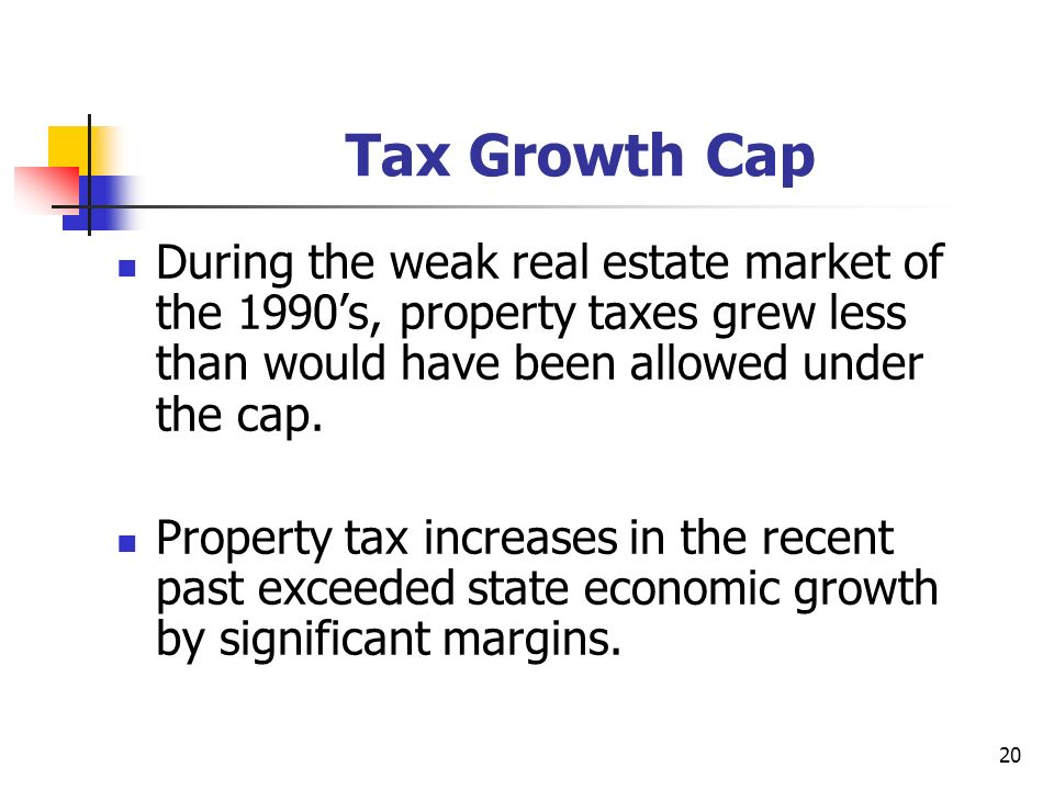20 Tax Growth Cap During the weak real estate market of the 1990s, property taxes grew less than would have been allowed under the cap.