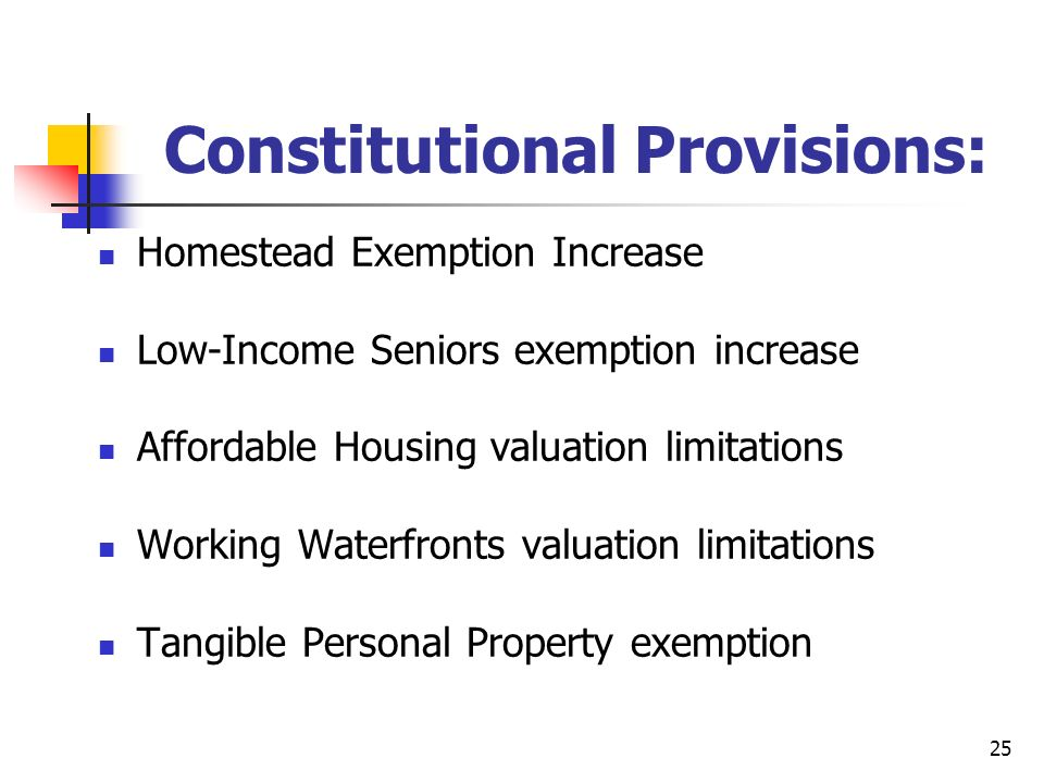 25 Constitutional Provisions: Homestead Exemption Increase Low-Income Seniors exemption increase Affordable Housing valuation limitations Working Waterfronts valuation limitations Tangible Personal Property exemption