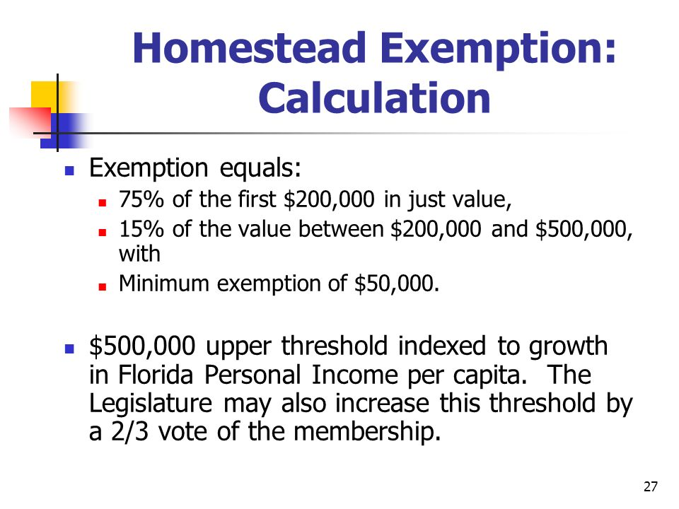 27 Homestead Exemption: Calculation Exemption equals: 75% of the first $200,000 in just value, 15% of the value between $200,000 and $500,000, with Minimum exemption of $50,000.