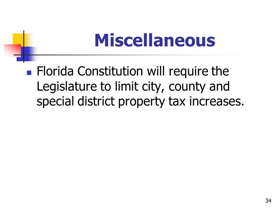 34 Miscellaneous Florida Constitution will require the Legislature to limit city, county and special district property tax increases.