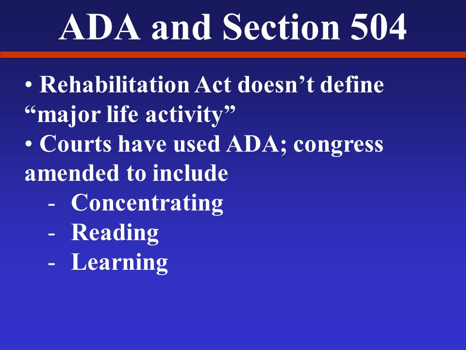 ADA and Section 504 Rehabilitation Act doesnt define major life activity Courts have used ADA; congress amended to include -Concentrating -Reading -Learning