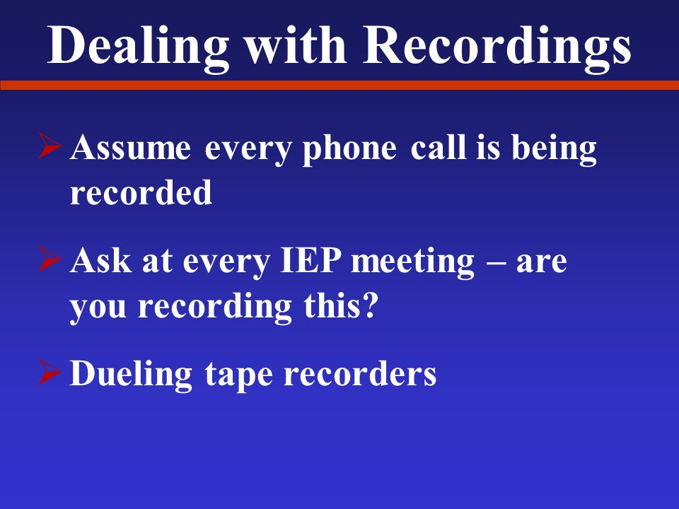 Dealing with Recordings Assume every phone call is being recorded Ask at every IEP meeting – are you recording this.