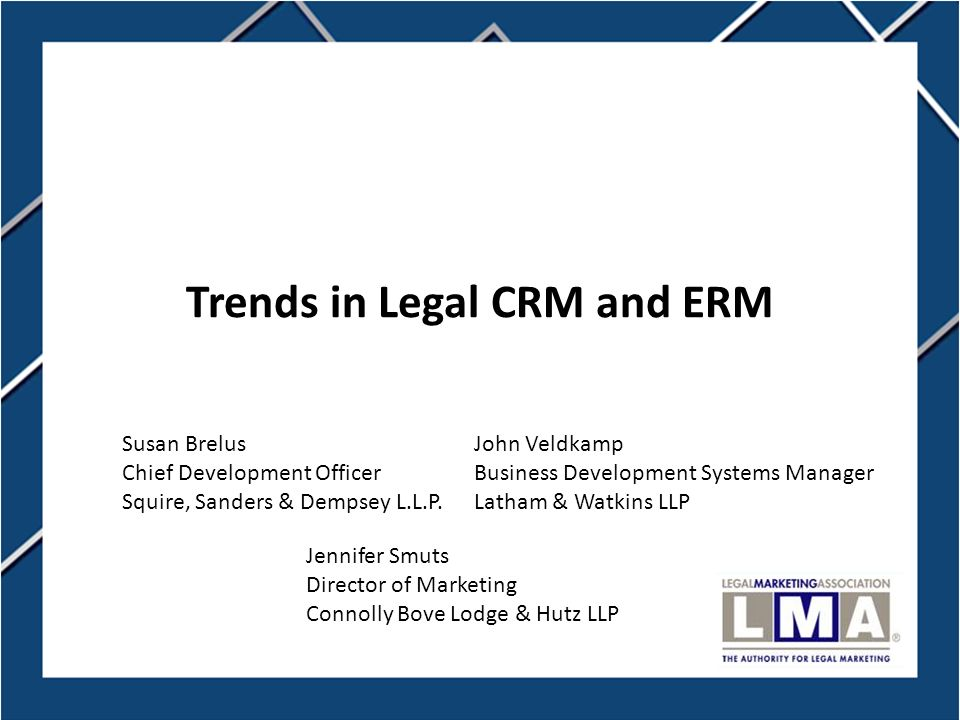 1 Trends in Legal CRM and ERM Jennifer Smuts Director of Marketing Connolly Bove Lodge & Hutz LLP John Veldkamp Business Development Systems Manager Latham & Watkins LLP Susan Brelus Chief Development Officer Squire, Sanders & Dempsey L.L.P.