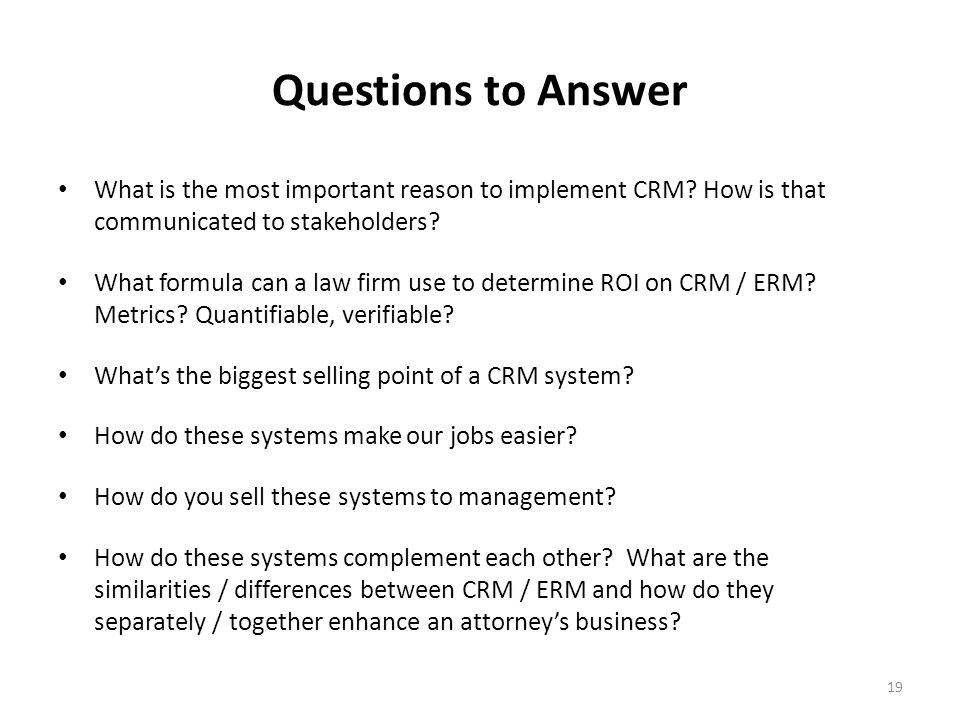 19 Questions to Answer What is the most important reason to implement CRM.