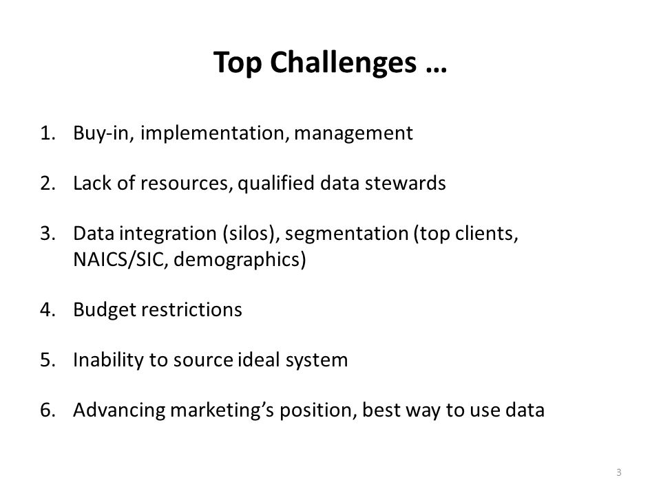 3 Top Challenges … 1.Buy-in, implementation, management 2.Lack of resources, qualified data stewards 3.Data integration (silos), segmentation (top clients, NAICS/SIC, demographics) 4.Budget restrictions 5.Inability to source ideal system 6.Advancing marketings position, best way to use data