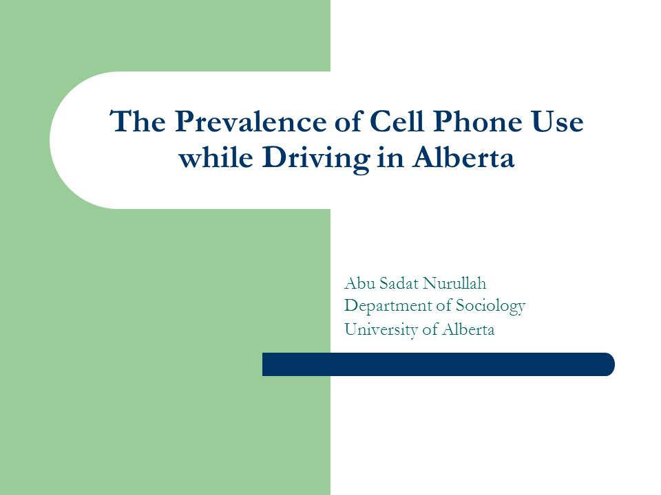 The Prevalence of Cell Phone Use while Driving in Alberta Abu Sadat Nurullah Department of Sociology University of Alberta