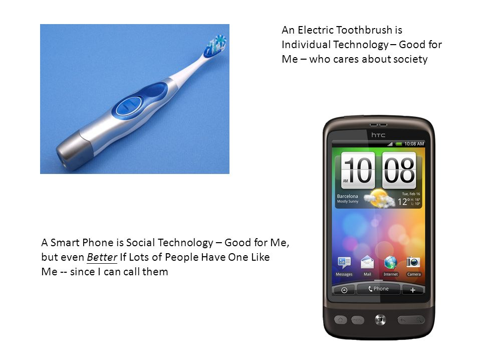 An Electric Toothbrush is Individual Technology – Good for Me – who cares about society A Smart Phone is Social Technology – Good for Me, but even Better If Lots of People Have One Like Me -- since I can call them