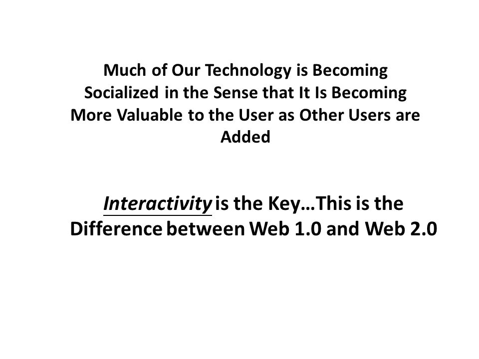Much of Our Technology is Becoming Socialized in the Sense that It Is Becoming More Valuable to the User as Other Users are Added Interactivity is the Key…This is the Difference between Web 1.0 and Web 2.0