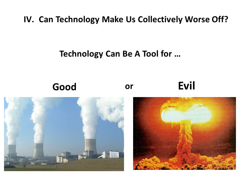 IV.Can Technology Make Us Collectively Worse Off Technology Can Be A Tool for … Good Evil or