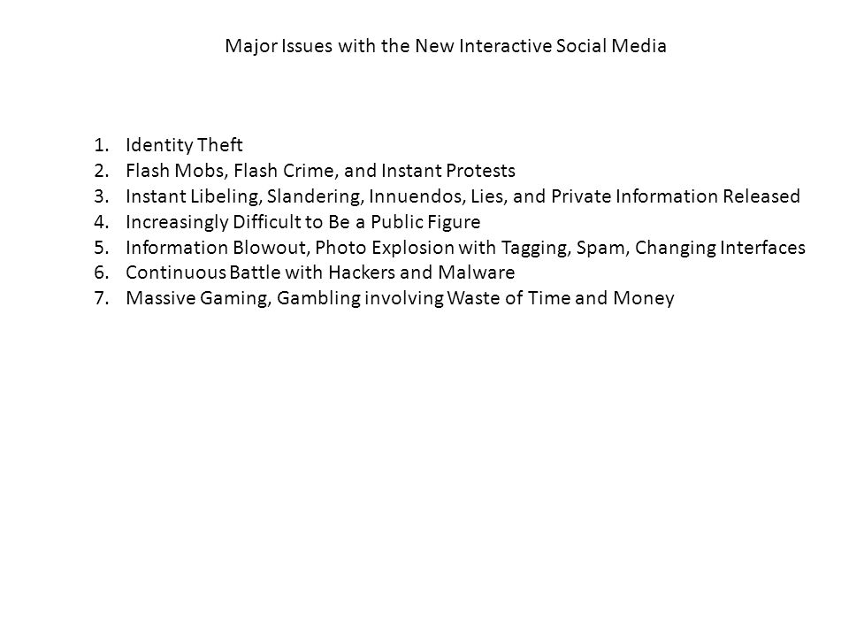 Major Issues with the New Interactive Social Media 1.Identity Theft 2.Flash Mobs, Flash Crime, and Instant Protests 3.Instant Libeling, Slandering, Innuendos, Lies, and Private Information Released 4.Increasingly Difficult to Be a Public Figure 5.Information Blowout, Photo Explosion with Tagging, Spam, Changing Interfaces 6.Continuous Battle with Hackers and Malware 7.Massive Gaming, Gambling involving Waste of Time and Money
