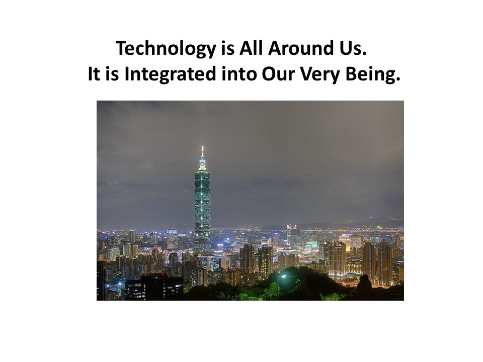 Technology is All Around Us. It is Integrated into Our Very Being.