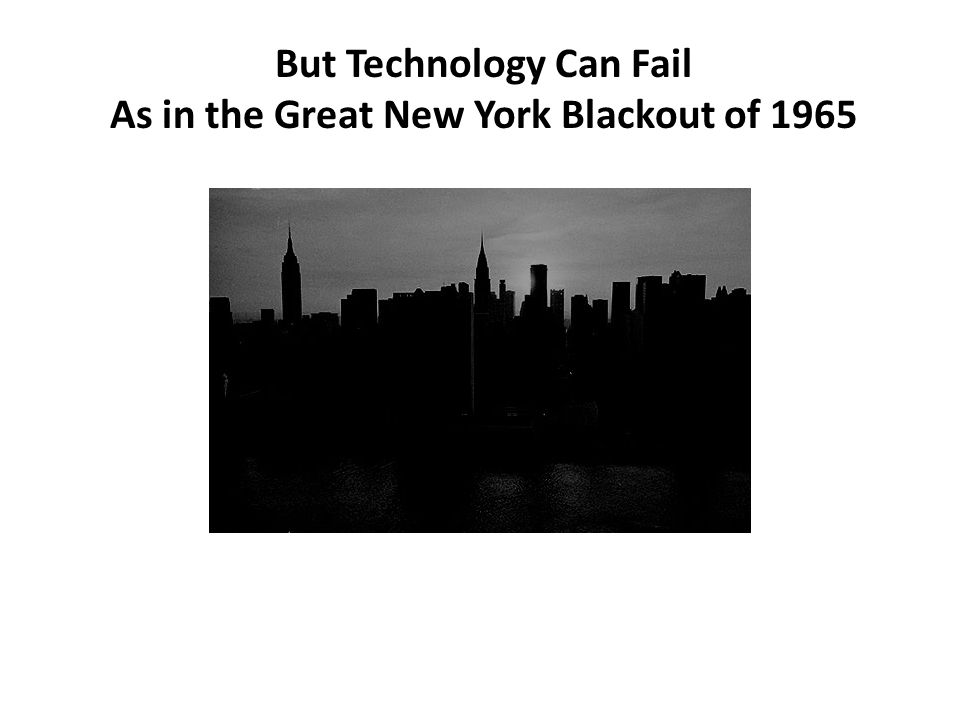 But Technology Can Fail As in the Great New York Blackout of 1965