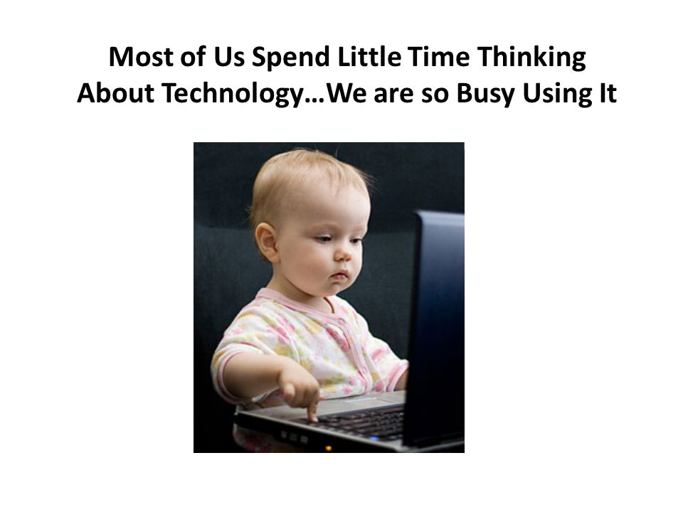 Most of Us Spend Little Time Thinking About Technology…We are so Busy Using It