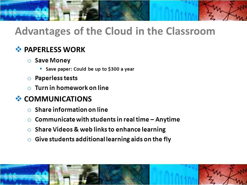 Advantages of the Cloud in the Classroom PAPERLESS WORK o Save Money Save paper: Could be up to $300 a year o Paperless tests o Turn in homework on line COMMUNICATIONS o Share information on line o Communicate with students in real time – Anytime o Share Videos & web links to enhance learning o Give students additional learning aids on the fly
