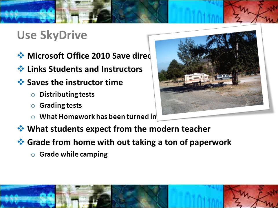Use SkyDrive Microsoft Office 2010 Save directly to SkyDrive Links Students and Instructors Saves the instructor time o Distributing tests o Grading tests o What Homework has been turned in.