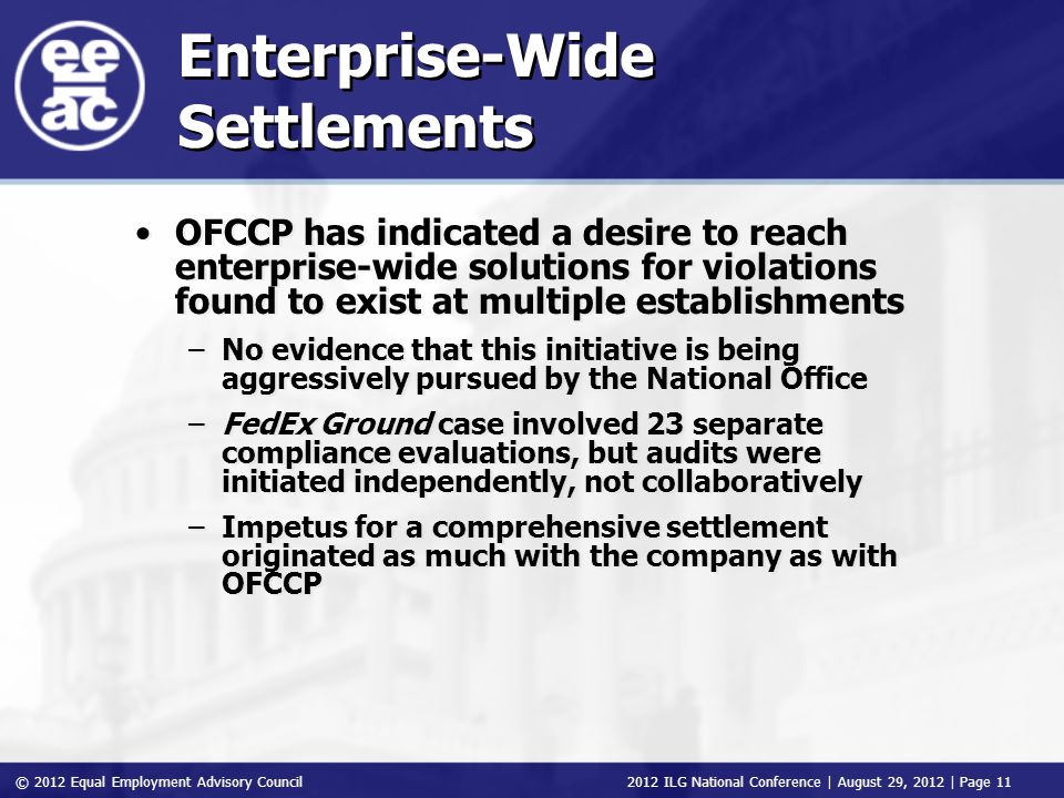© 2012 Equal Employment Advisory Council 2012 ILG National Conference | August 29, 2012 | Page 11 Enterprise-Wide Settlements OFCCP has indicated a desire to reach enterprise-wide solutions for violations found to exist at multiple establishments –No evidence that this initiative is being aggressively pursued by the National Office –FedEx Ground case involved 23 separate compliance evaluations, but audits were initiated independently, not collaboratively –Impetus for a comprehensive settlement originated as much with the company as with OFCCP OFCCP has indicated a desire to reach enterprise-wide solutions for violations found to exist at multiple establishments –No evidence that this initiative is being aggressively pursued by the National Office –FedEx Ground case involved 23 separate compliance evaluations, but audits were initiated independently, not collaboratively –Impetus for a comprehensive settlement originated as much with the company as with OFCCP