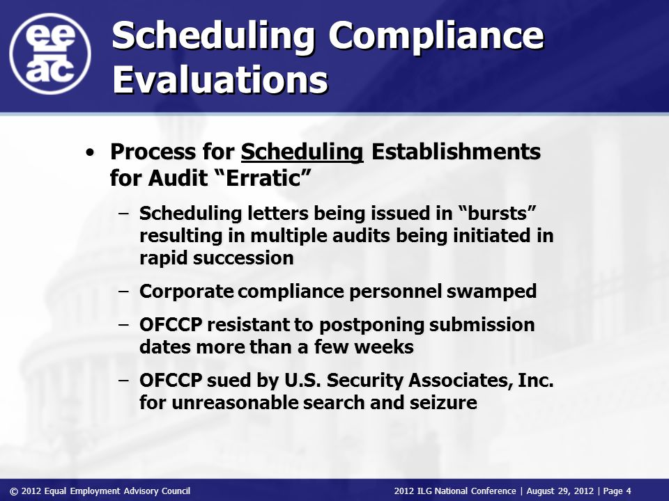© 2012 Equal Employment Advisory Council 2012 ILG National Conference | August 29, 2012 | Page 4 Scheduling Compliance Evaluations Process for Scheduling Establishments for Audit Erratic –Scheduling letters being issued in bursts resulting in multiple audits being initiated in rapid succession –Corporate compliance personnel swamped –OFCCP resistant to postponing submission dates more than a few weeks –OFCCP sued by U.S.