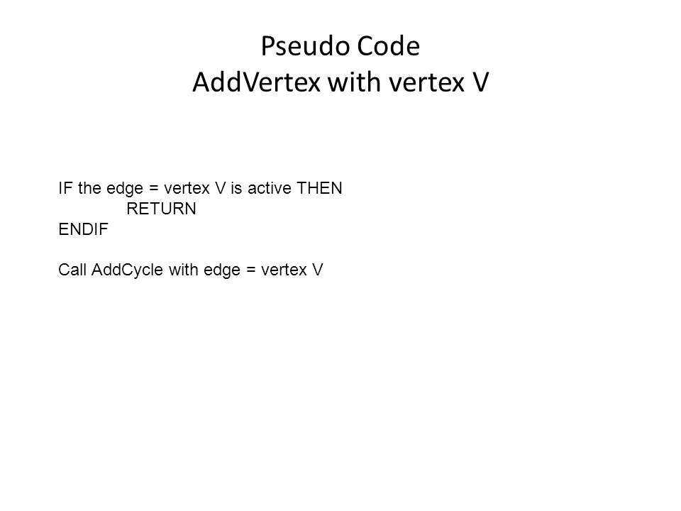Pseudo Code AddVertex with vertex V IF the edge = vertex V is active THEN RETURN ENDIF Call AddCycle with edge = vertex V