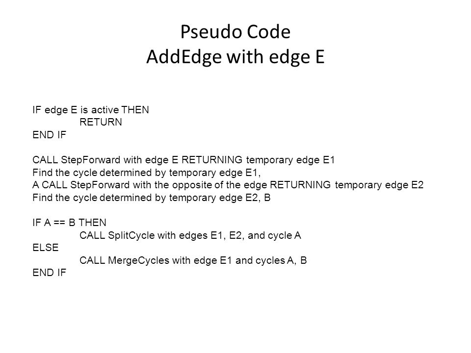 Pseudo Code AddEdge with edge E IF edge E is active THEN RETURN END IF CALL StepForward with edge E RETURNING temporary edge E1 Find the cycle determined by temporary edge E1, A CALL StepForward with the opposite of the edge RETURNING temporary edge E2 Find the cycle determined by temporary edge E2, B IF A == B THEN CALL SplitCycle with edges E1, E2, and cycle A ELSE CALL MergeCycles with edge E1 and cycles A, B END IF