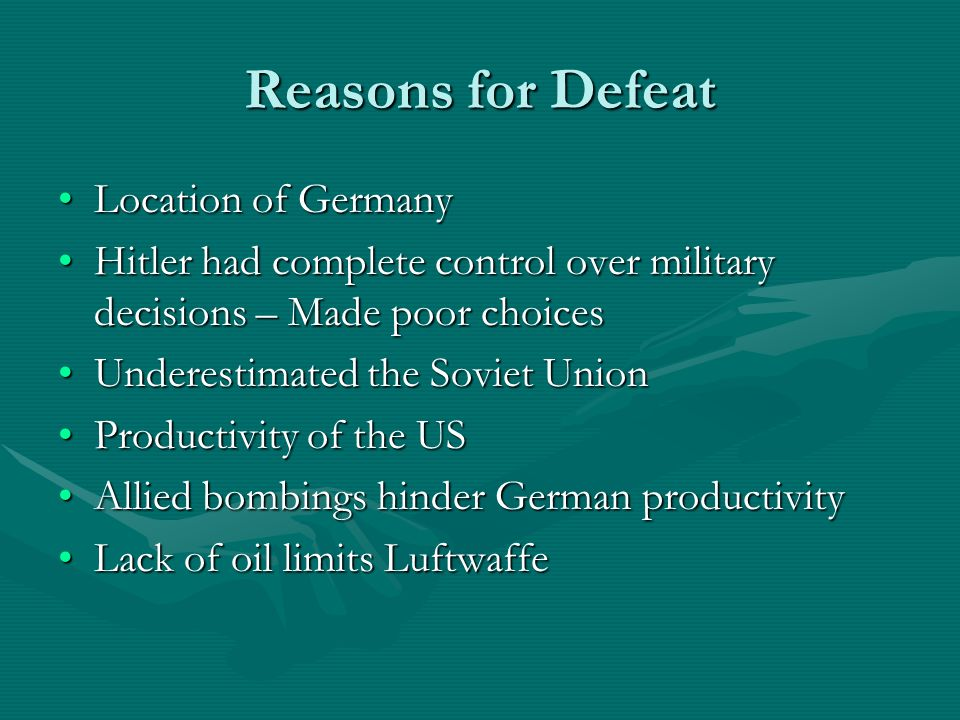 Reasons for Defeat Location of GermanyLocation of Germany Hitler had complete control over military decisions – Made poor choicesHitler had complete control over military decisions – Made poor choices Underestimated the Soviet UnionUnderestimated the Soviet Union Productivity of the USProductivity of the US Allied bombings hinder German productivityAllied bombings hinder German productivity Lack of oil limits LuftwaffeLack of oil limits Luftwaffe