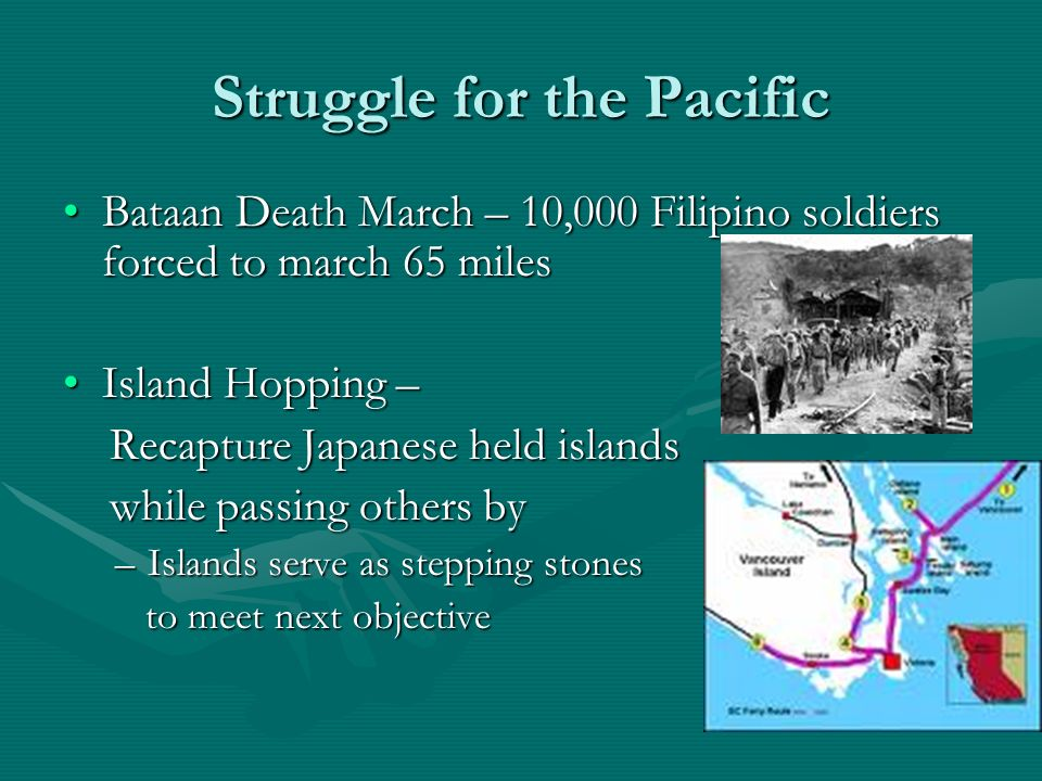 Struggle for the Pacific Bataan Death March – 10,000 Filipino soldiers forced to march 65 milesBataan Death March – 10,000 Filipino soldiers forced to march 65 miles Island Hopping –Island Hopping – Recapture Japanese held islands Recapture Japanese held islands while passing others by while passing others by –Islands serve as stepping stones to meet next objective to meet next objective